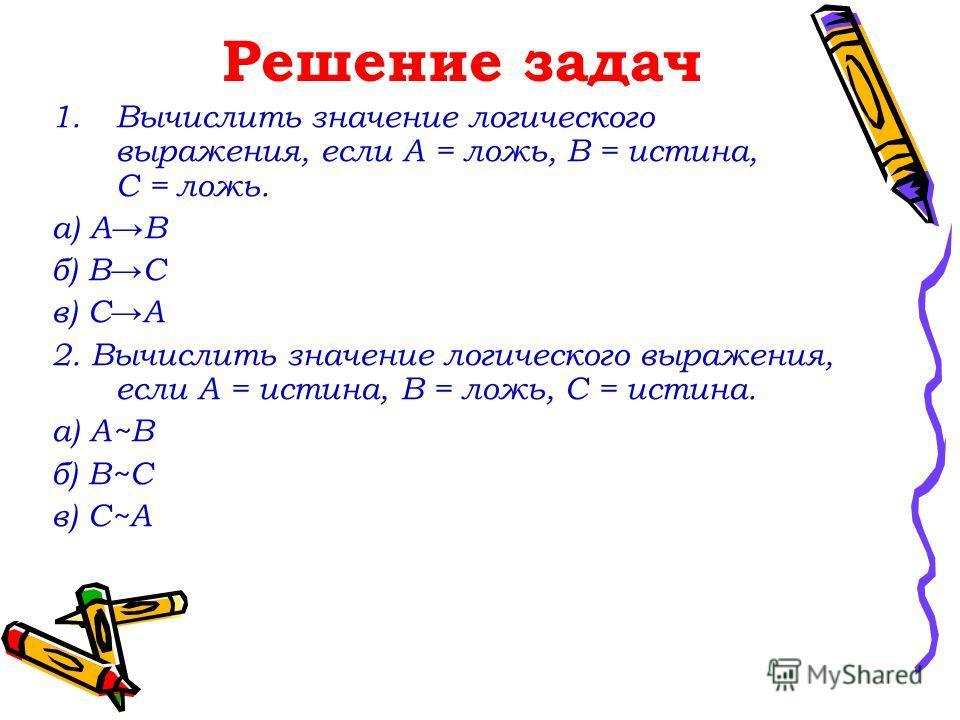 Решение задач 1.Вычислить значение логического выражения, если А = ложь, В = истина, С = ложь. а) АВ б) ВС в) СА 2. Вычислить значение логического выражения, если А = истина, В = ложь, С = истина. а) А~В б) В~С в) С~А