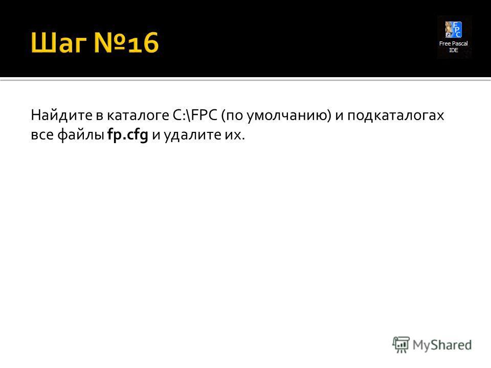 Найдите в каталоге C:\FPC (по умолчанию) и подкаталогах все файлы fp.cfg и удалите их.