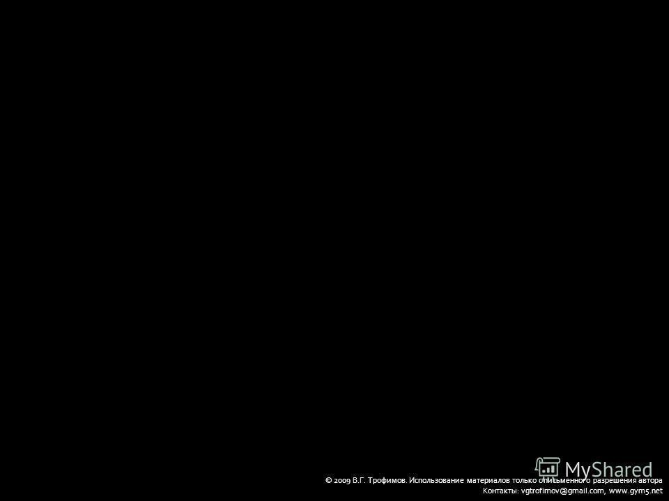 © 2009 В.Г. Трофимов. Использование материалов только с письменного разрешения автора Контакты: vgtrofimov@gmail.com, www.gym5.net