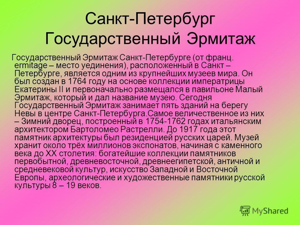 Санкт-Петербург Государственный Эрмитаж Государственный Эрмитаж Санкт-Петербурге (от франц. ermitage – место уединения), расположенный в Санкт – Петербурге, является одним из крупнейших музеев мира. Он был создан в 1764 году на основе коллекции импер