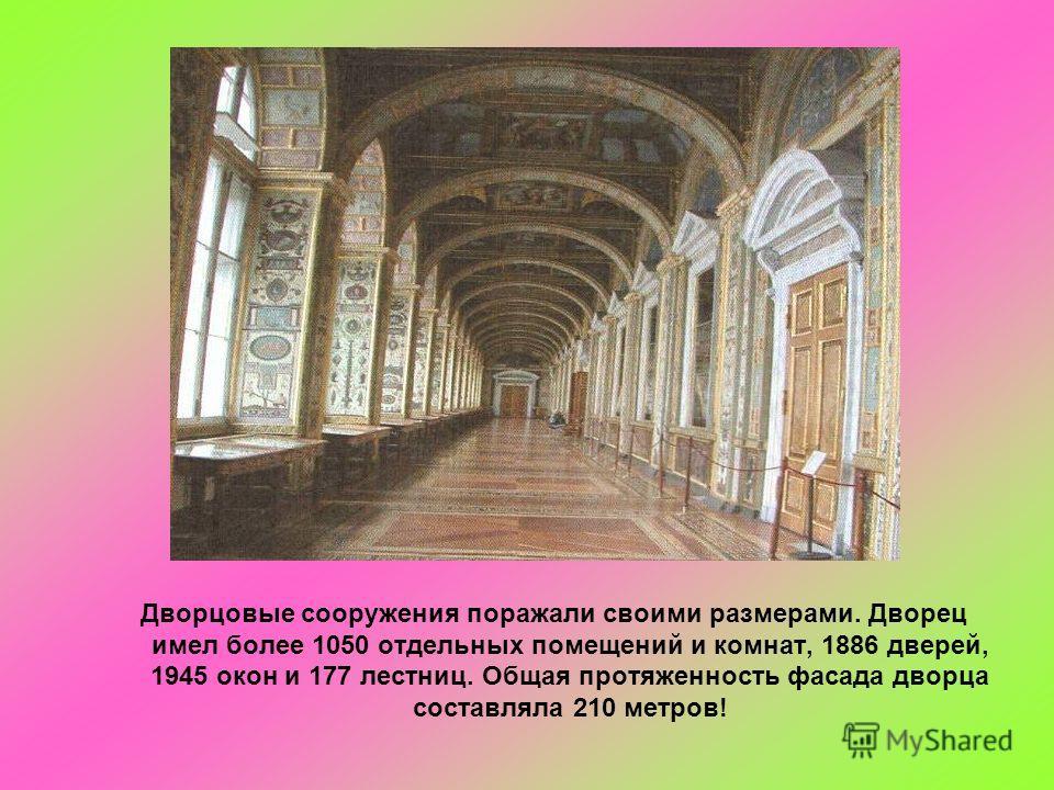 Дворцовые сооружения поражали своими размерами. Дворец имел более 1050 отдельных помещений и комнат, 1886 дверей, 1945 окон и 177 лестниц. Общая протяженность фасада дворца составляла 210 метров!