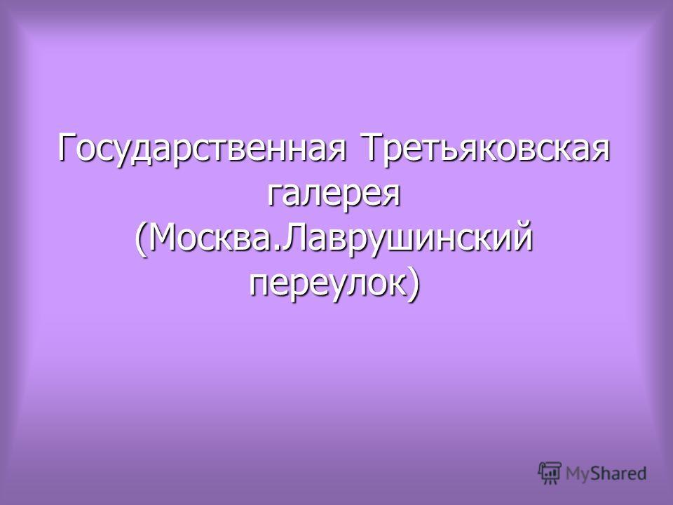 Государственная Третьяковская галерея (Москва.Лаврушинский переулок)