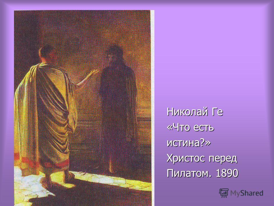 Николай Ге Николай Ге «Что есть «Что есть истина?» истина?» Христос перед Христос перед Пилатом. 1890 Пилатом. 1890