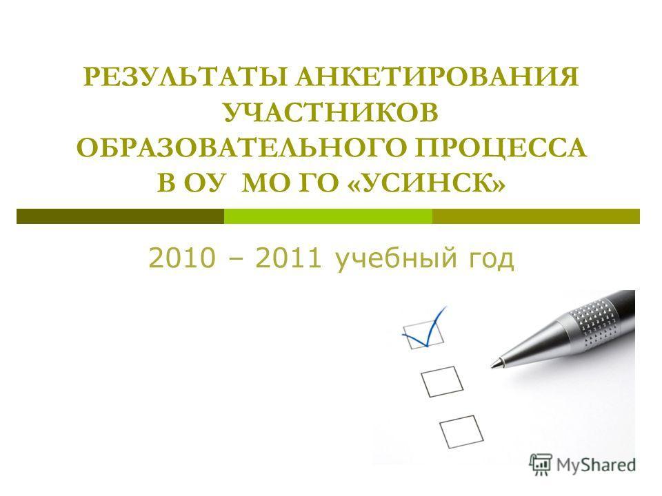 РЕЗУЛЬТАТЫ АНКЕТИРОВАНИЯ УЧАСТНИКОВ ОБРАЗОВАТЕЛЬНОГО ПРОЦЕССА В ОУ МО ГО «УСИНСК» 2010 – 2011 учебный год