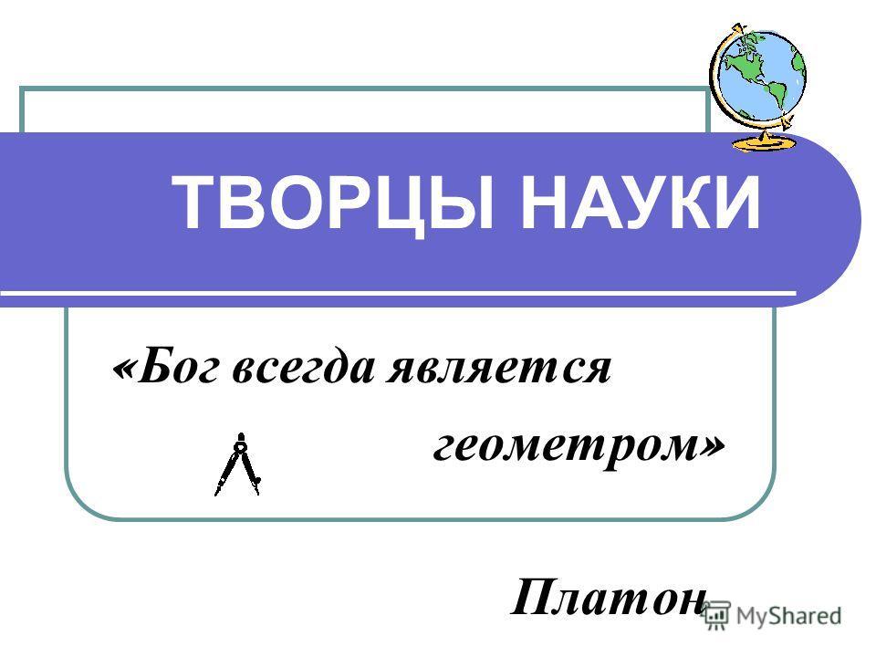 ТВОРЦЫ НАУКИ « Бог всегда является геометром » Платон