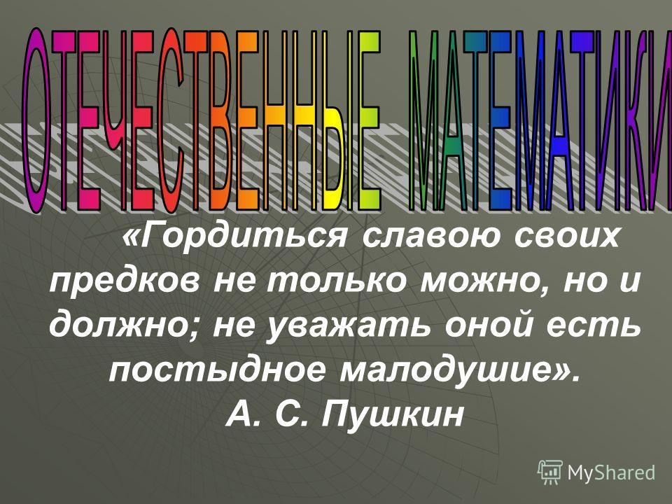 «Гордиться славою своих предков не только можно, но и должно; не уважать оной есть постыдное малодушие». А. С. Пушкин