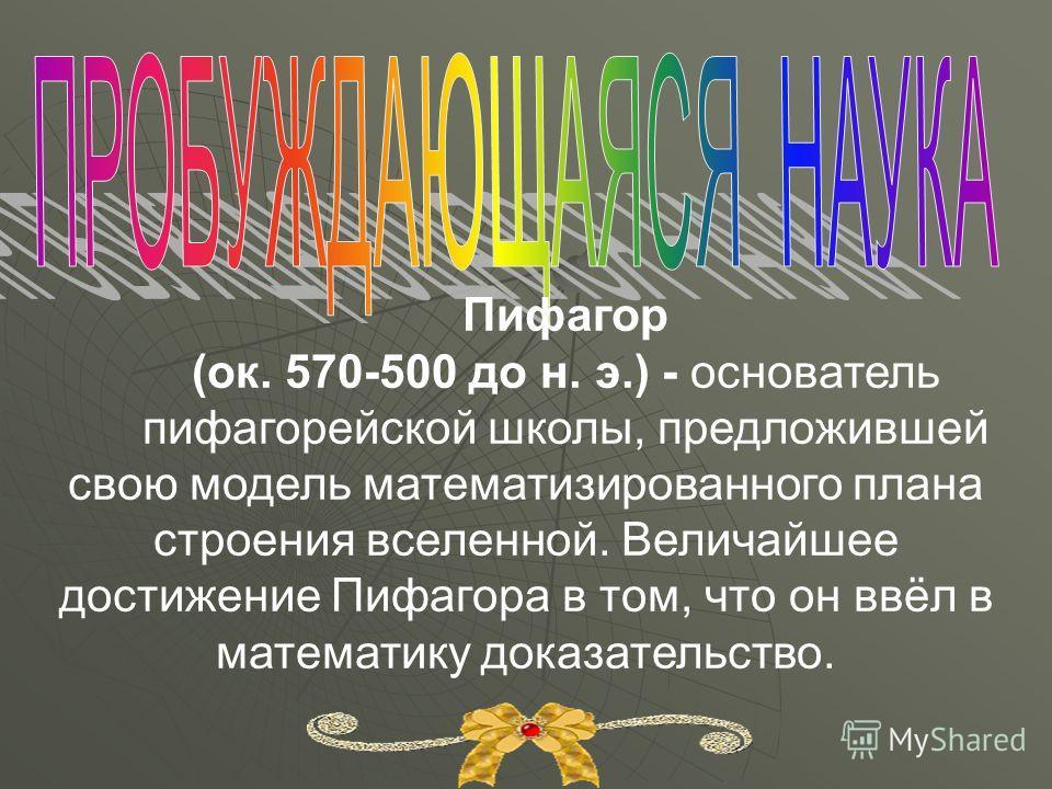 Пифагор (ок. 570-500 до н. э.) - основатель пифагорейской школы, предложившей свою модель математизированного плана строения вселенной. Величайшее достижение Пифагора в том, что он ввёл в математику доказательство.