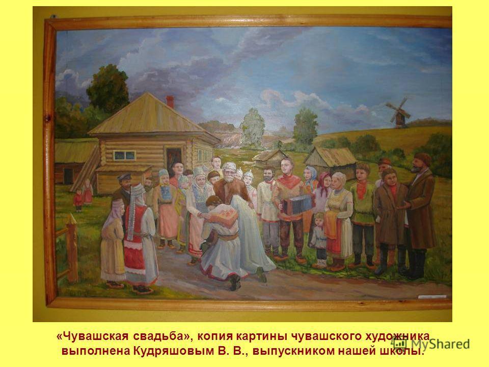 «Чувашская свадьба», копия картины чувашского художника выполнена Кудряшовым В. В., выпускником нашей школы.