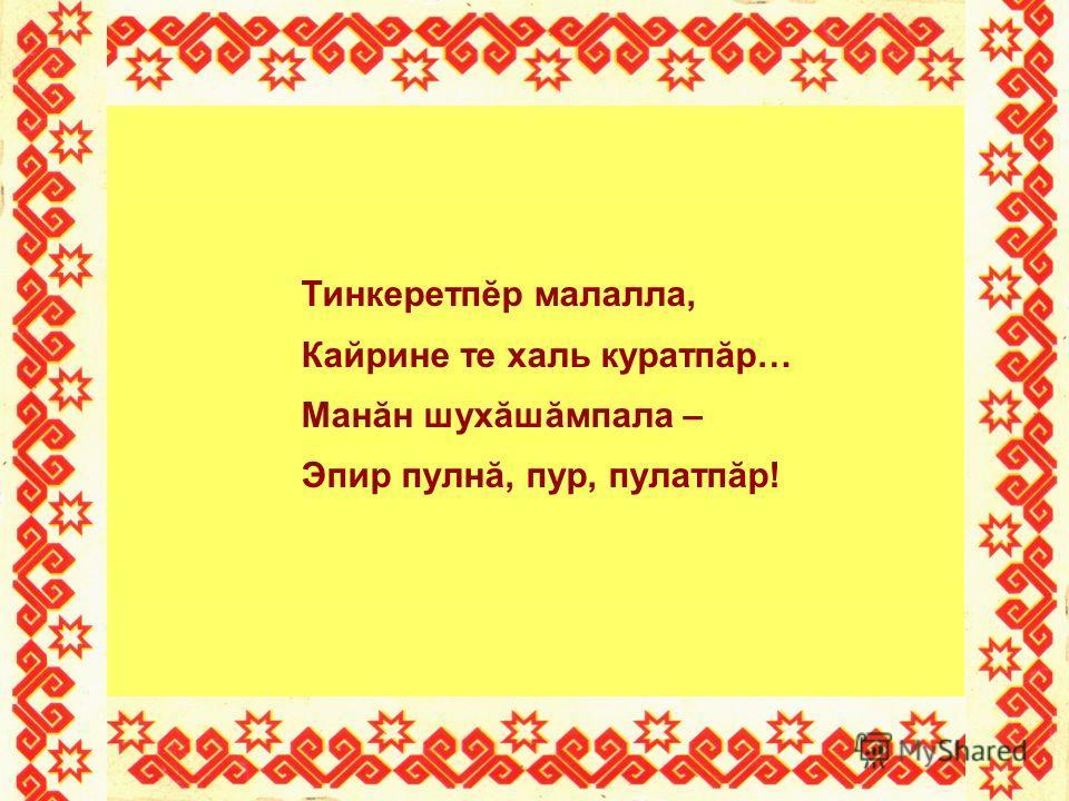 Тинкеретпĕр малалла, Кайрине те халь куратпăр… Манăн шухăшăмпала – Эпир пулнă, пур, пулатпăр!
