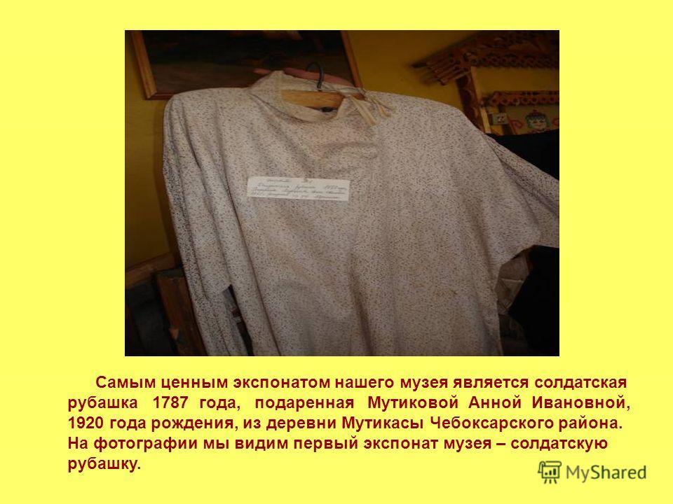 Самым ценным экспонатом нашего музея является солдатская рубашка 1787 года, подаренная Мутиковой Анной Ивановной, 1920 года рождения, из деревни Мутикасы Чебоксарского района. На фотографии мы видим первый экспонат музея – солдатскую рубашку.