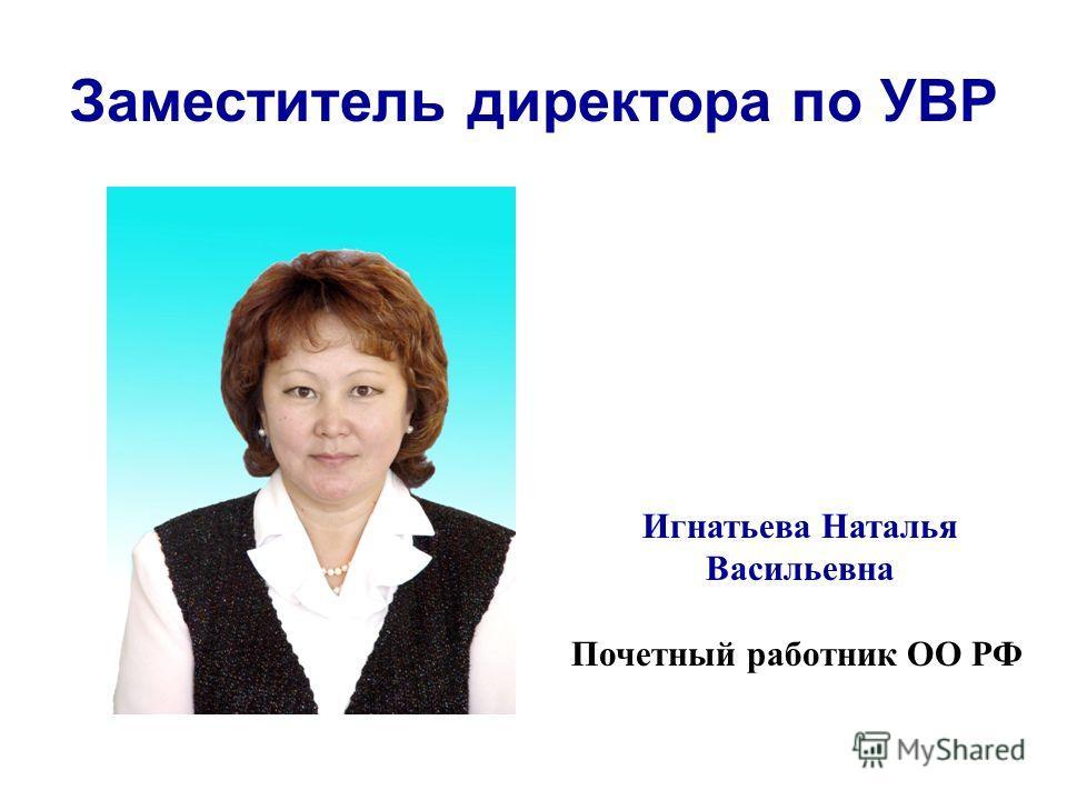 Заместитель директора по УВР Игнатьева Наталья Васильевна Почетный работник ОО РФ