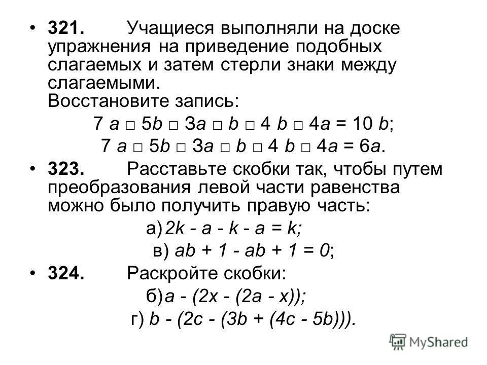 321.Учащиеся выполняли на доске упражнения на приведение подобных слагаемых и затем стерли знаки между слагаемыми. Восстановите запись: 7 a 5b Зa b 4 b 4а = 10 b; 7 a 5b Зa b 4 b 4а = 6а. 323.Расставьте скобки так, чтобы путем преобразования левой ча