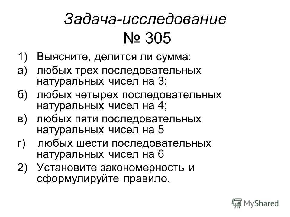 Задача-исследование 305 1)Выясните, делится ли сумма: а)любых трех последовательных натуральных чисел на 3; б)любых четырех последовательных натуральных чисел на 4; в) любых пяти последовательных натуральных чисел на 5 г) любых шести последовательных