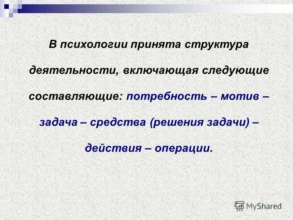 В психологии принята структура деятельности, включающая следующие составляющие: потребность – мотив – задача – средства (решения задачи) – действия – операции.