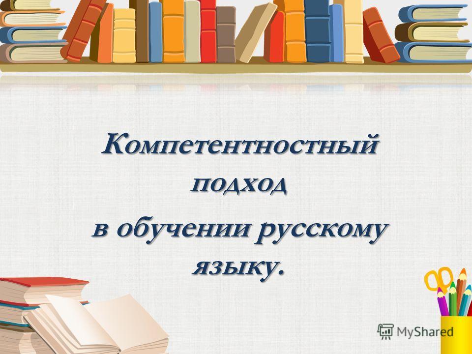 Компетентностный подход в обучении русскому языку.