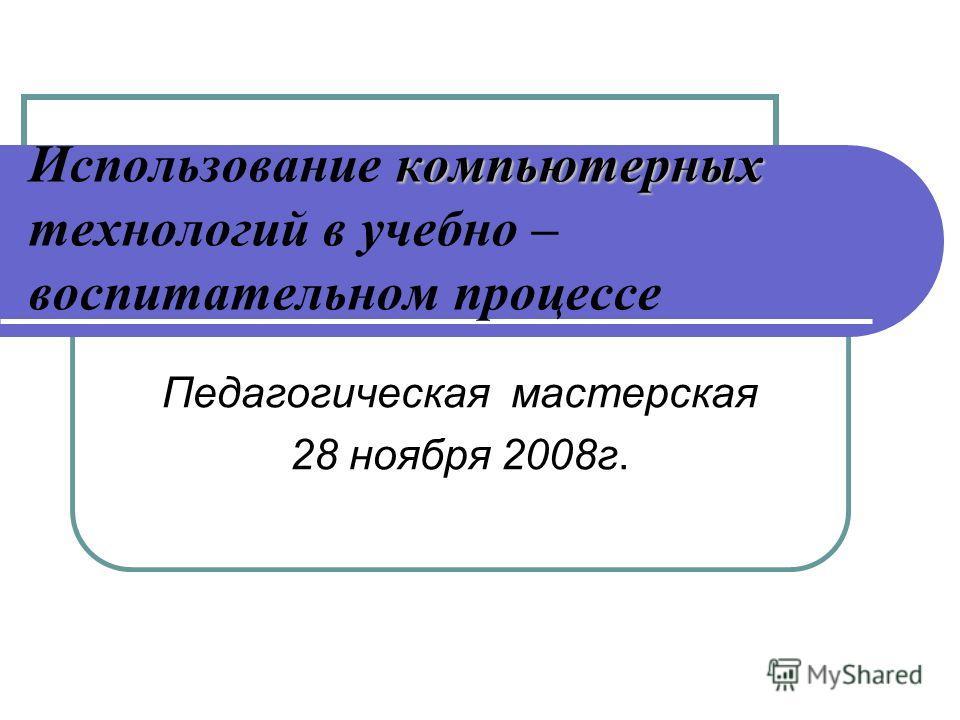компьютерных Использование компьютерных технологий в учебно – воспитательном процессе Педагогическая мастерская 28 ноября 2008г.