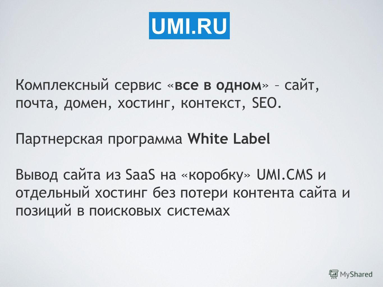 UMI.RU Комплексный сервис «все в одном» – сайт, почта, домен, хостинг, контекст, SEO. Партнерская программа White Label Вывод сайта из SaaS на «коробку» UMI.CMS и отдельный хостинг без потери контента сайта и позиций в поисковых системах