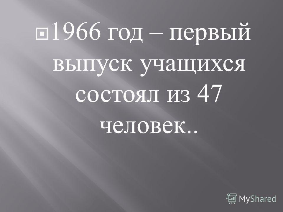 1966 год – первый выпуск учащихся состоял из 47 человек..