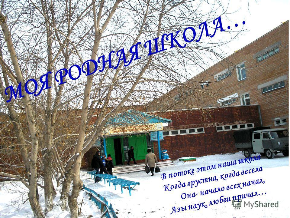 МОЯ РОДНАЯ ШКОЛА… В потоке этом наша школа Когда грустна, когда весела Она- начало всех начал, Азы наук, любви причал…