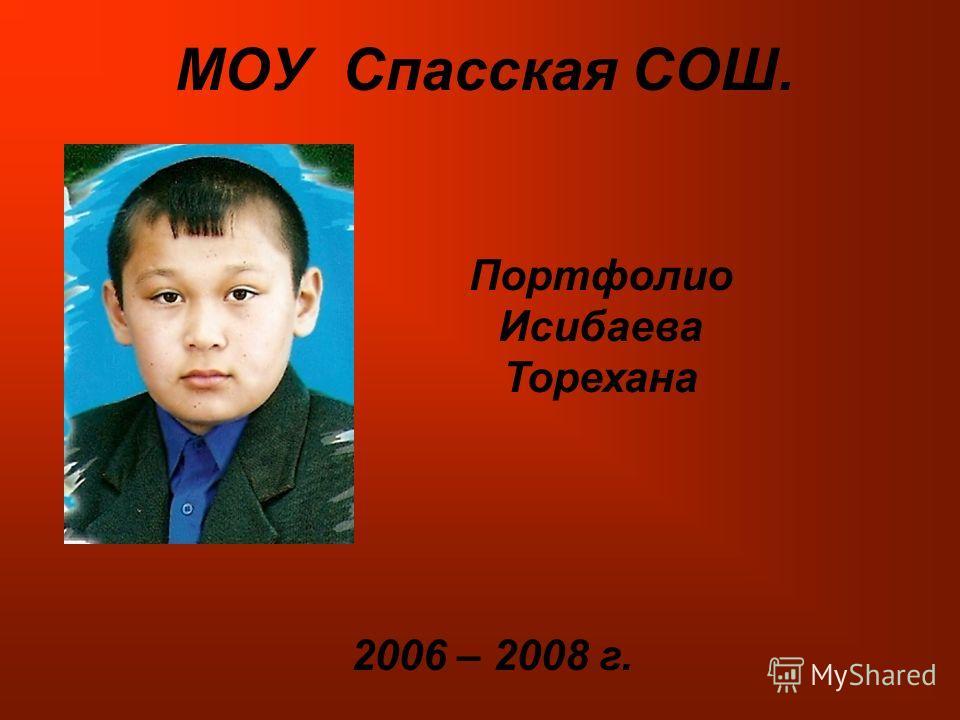 МОУ Спасская СОШ. Портфолио Исибаева Торехана 2006 – 2008 г.