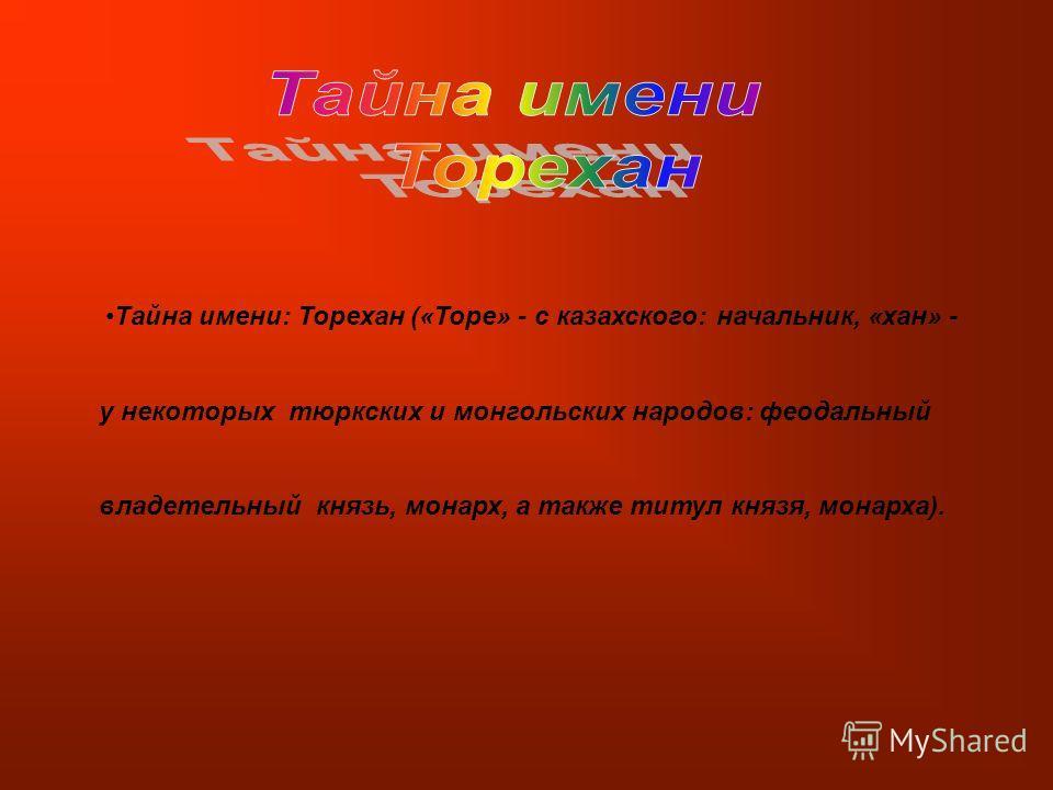 Тайна имени: Торехан («Торе» - с казахского: начальник, «хан» - у некоторых тюркских и монгольских народов: феодальный владетельный князь, монарх, а также титул князя, монарха).