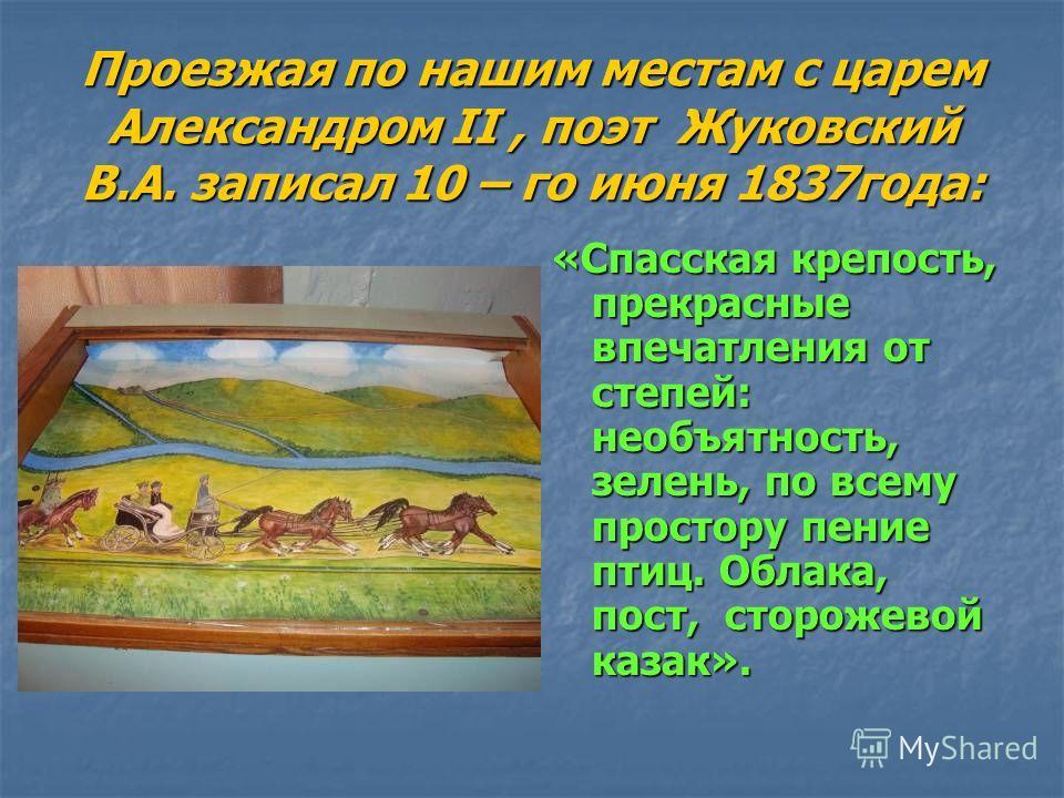 Проезжая по нашим местам с царем Александром II, поэт Жуковский В.А. записал 10 – го июня 1837года: «Спасская крепость, прекрасные впечатления от степей: необъятность, зелень, по всему простору пение птиц. Облака, пост, сторожевой казак».