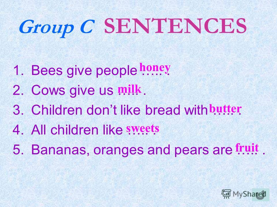 Group C SENTENCES 1.Bees give people …... 2.Cows give us …... 3.Children dont like bread with …... 4.All children like …... 5.Bananas, oranges and pears are …... honey milk butter sweets fruit