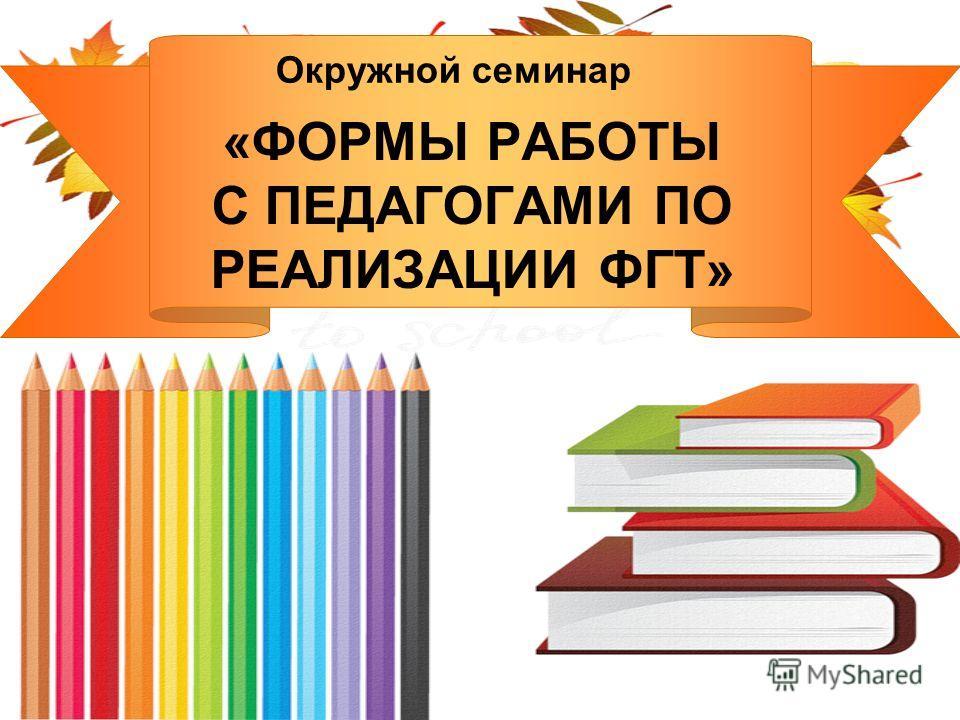 Окружной семинар «ФОРМЫ РАБОТЫ С ПЕДАГОГАМИ ПО РЕАЛИЗАЦИИ ФГТ»