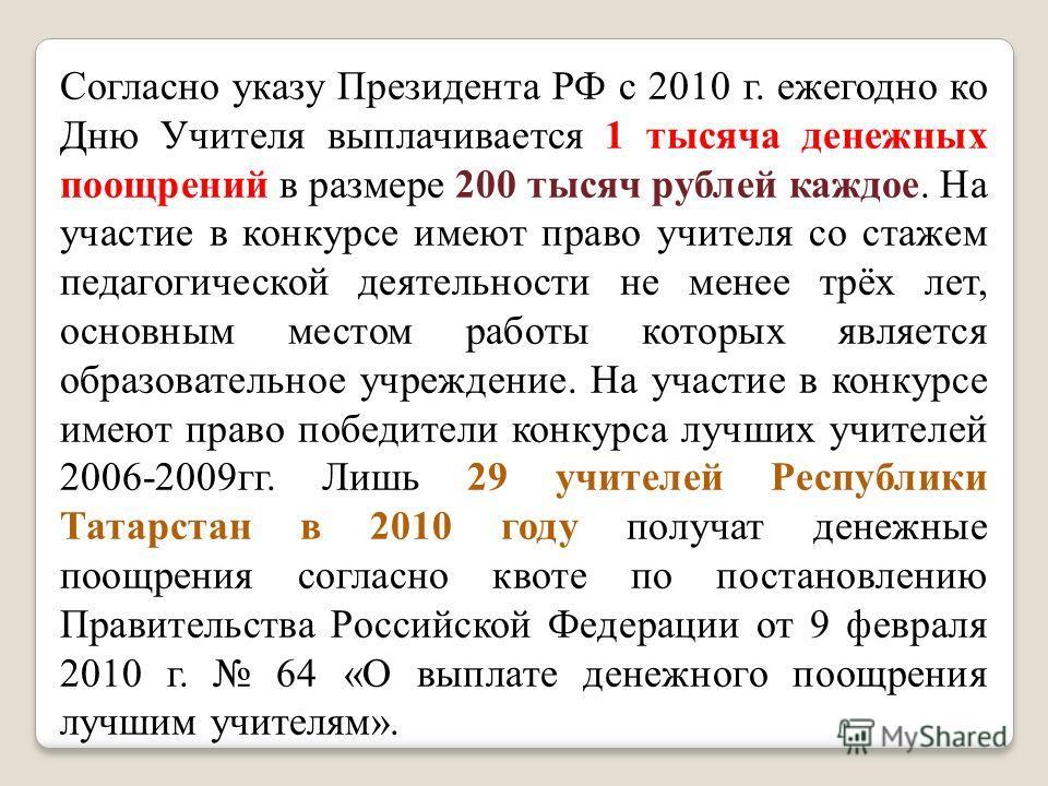 Согласно указу Президента РФ с 2010 г. ежегодно ко Дню Учителя выплачивается 1 тысяча денежных поощрений в размере 200 тысяч рублей каждое. На участие в конкурсе имеют право учителя со стажем педагогической деятельности не менее трёх лет, основным ме