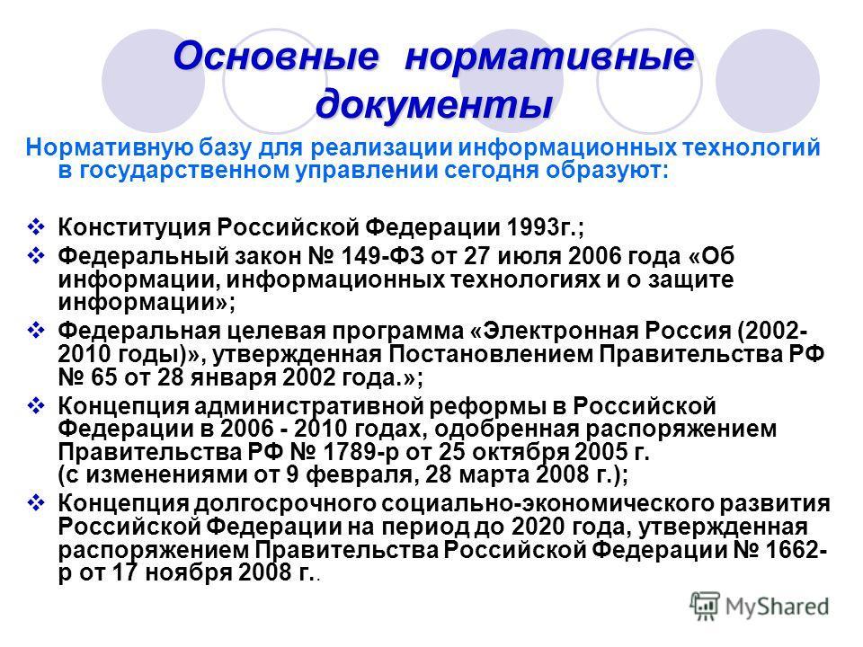 Основные нормативные документы Нормативную базу для реализации информационных технологий в государственном управлении сегодня образуют: Конституция Российской Федерации 1993г.; Федеральный закон 149-ФЗ от 27 июля 2006 года «Об информации, информацион