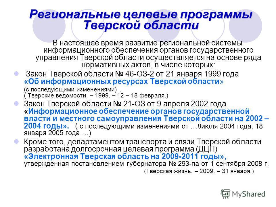 Региональные целевые программы Тверской области В настоящее время развитие региональной системы информационного обеспечения органов государственного управления Тверской области осуществляется на основе ряда нормативных актов, в числе которых: Закон Т