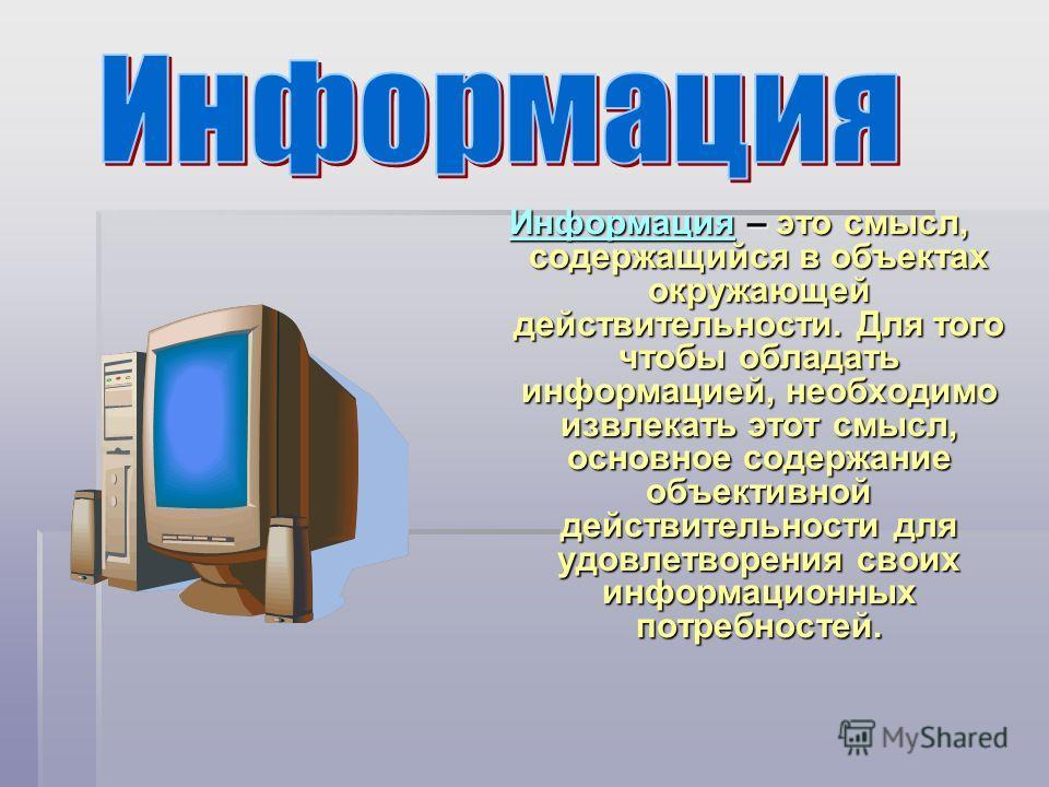 ИнформацияИнформация – это смысл, содержащийся в объектах окружающей действительности. Для того чтобы обладать информацией, необходимо извлекать этот смысл, основное содержание объективной действительности для удовлетворения своих информационных потр