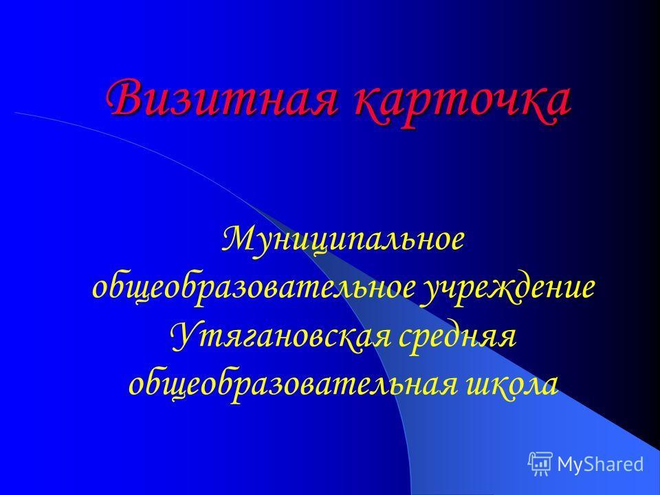 Визитная карточка Муниципальное общеобразовательное учреждение Утягановская средняя общеобразовательная школа