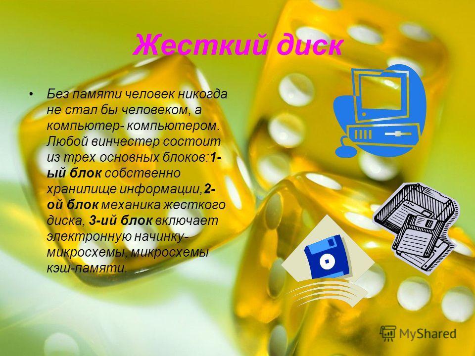 Жесткий диск Без памяти человек никогда не стал бы человеком, а компьютер- компьютером. Любой винчестер состоит из трех основных блоков:1- ый блок собственно хранилище информации,2- ой блок механика жесткого диска, 3-ий блок включает электронную начи