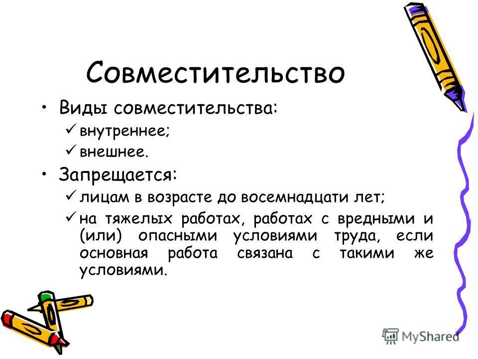 Совместительство Виды совместительства: внутреннее; внешнее. Запрещается: лицам в возрасте до восемнадцати лет; на тяжелых работах, работах с вредными и (или) опасными условиями труда, если основная работа связана с такими же условиями.