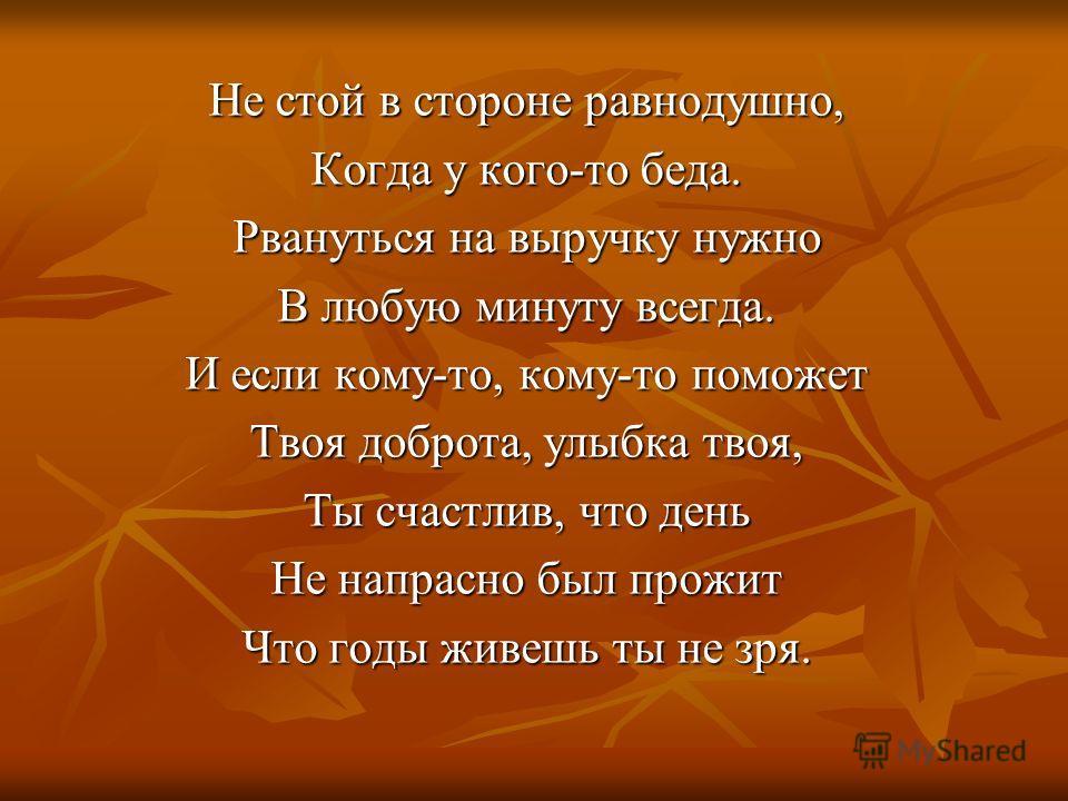 Не стой в стороне равнодушно, Когда у кого-то беда. Рвануться на выручку нужно В любую минуту всегда. И если кому-то, кому-то поможет Твоя доброта, улыбка твоя, Ты счастлив, что день Не напрасно был прожит Что годы живешь ты не зря.