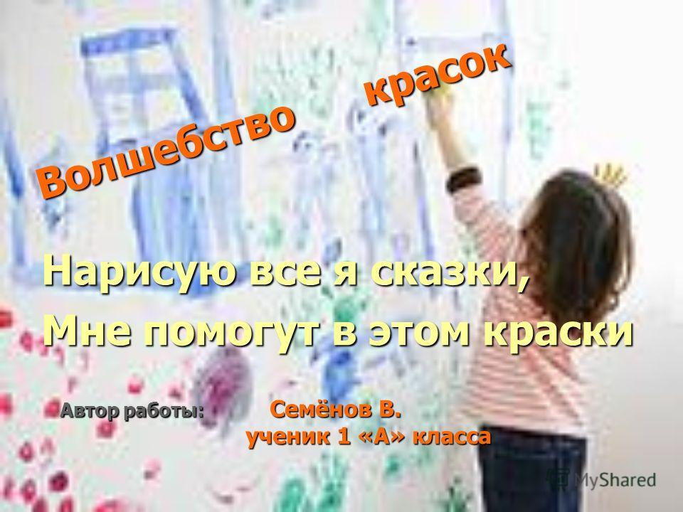 Волшебство красок Нарисую все я сказки, Мне помогут в этом краски Автор работы: Семёнов В. ученик 1 «А» класса ученик 1 «А» класса