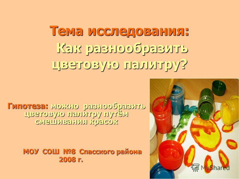 Тема исследования: Как разнообразить цветовую палитру? Гипотеза: можно разнообразить цветовую палитру путём смешивания красок МОУ СОШ 8 Спасского района 2008 г.
