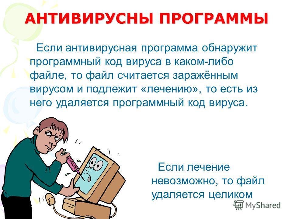 Если антивирусная программа обнаружит программный код вируса в каком-либо файле, то файл считается заражённым вирусом и подлежит «лечению», то есть из него удаляется программный код вируса. Если лечение невозможно, то файл удаляется целиком АНТИВИРУС