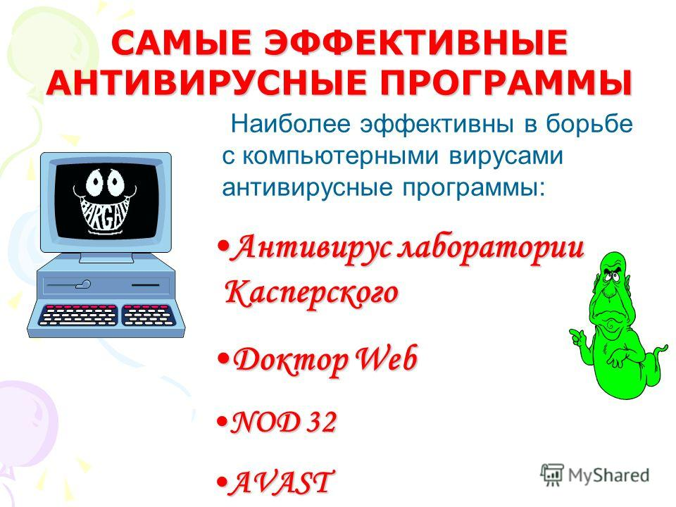Наиболее эффективны в борьбе с компьютерными вирусами антивирусные программы: Антивирус лаборатории КасперскогоАнтивирус лаборатории Касперского Доктор WebДоктор Web NOD 32NOD 32 АVASTАVAST САМЫЕ ЭФФЕКТИВНЫЕ АНТИВИРУСНЫЕ ПРОГРАММЫ