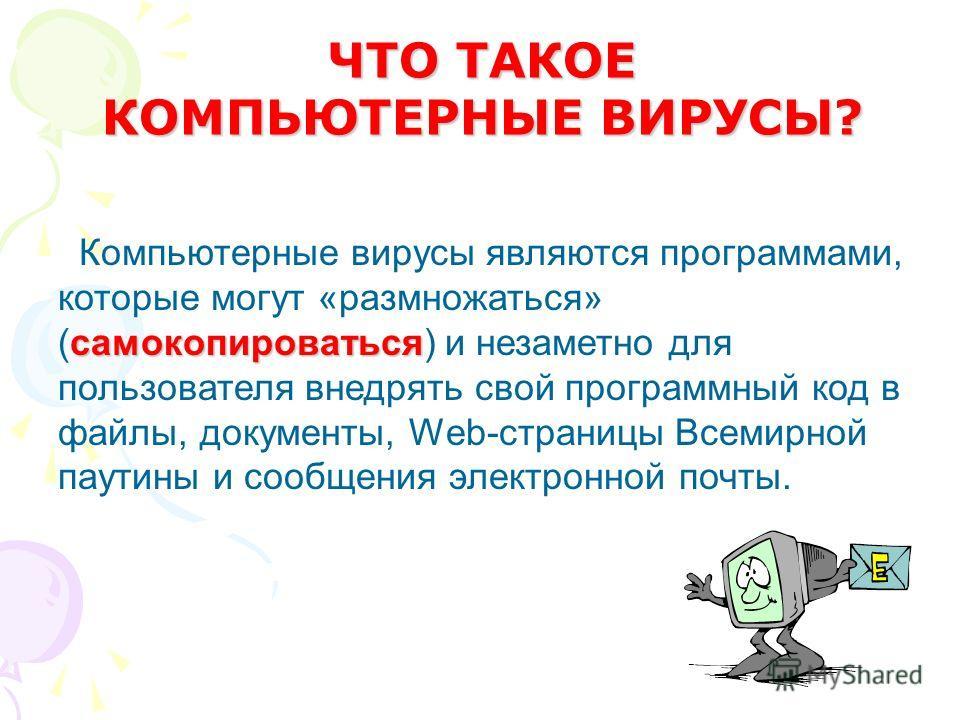 самокопироваться Компьютерные вирусы являются программами, которые могут «размножаться» (самокопироваться) и незаметно для пользователя внедрять свой программный код в файлы, документы, Web-страницы Всемирной паутины и сообщения электронной почты. ЧТ