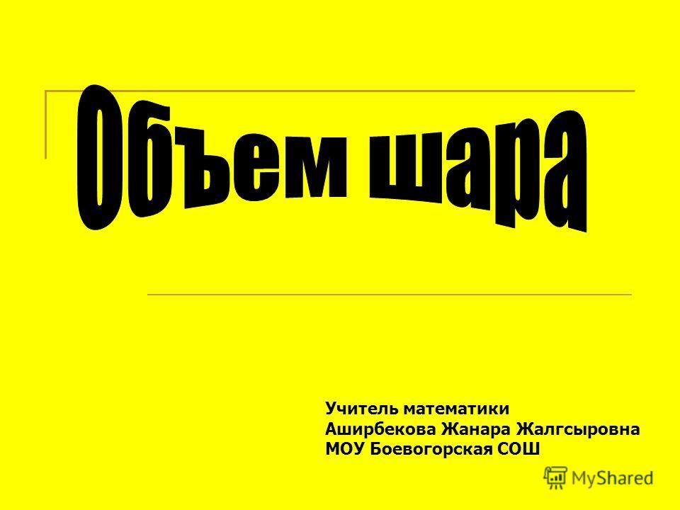 Учитель математики Аширбекова Жанара Жалгсыровна МОУ Боевогорская СОШ