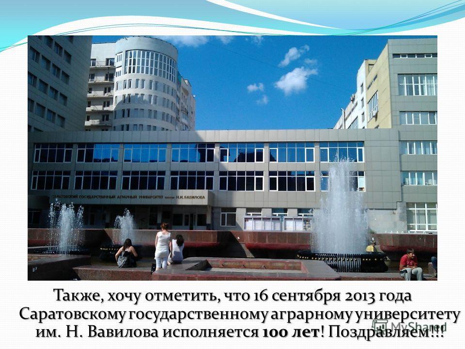 Также, хочу отметить, что 16 сентября 2013 года Саратовскому государственному аграрному университету им. Н. Вавилова исполняется 100 лет! Поздравляем!!!