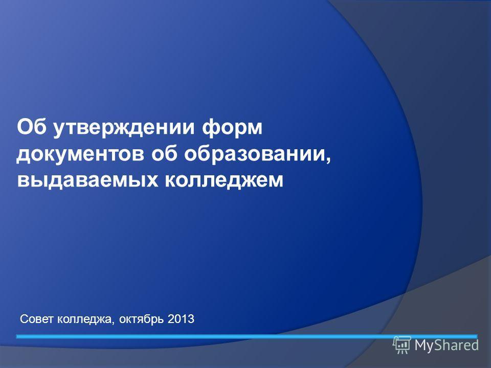 Об утверждении форм документов об образовании, выдаваемых колледжем Совет колледжа, октябрь 2013