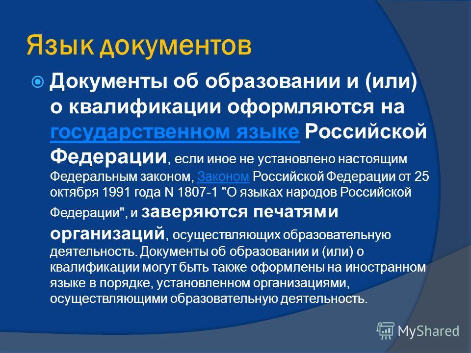 Язык документов Документы об образовании и (или) о квалификации оформляются на государственном языке Российской Федерации, если иное не установлено настоящим Федеральным законом, Законом Российской Федерации от 25 октября 1991 года N 1807-1