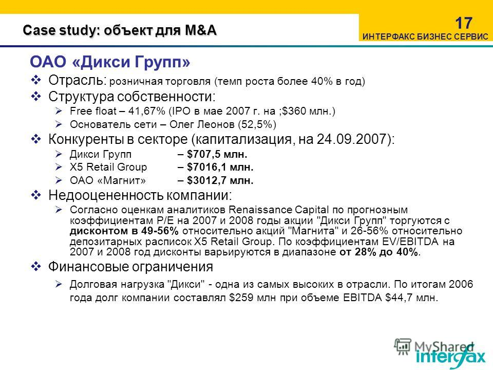 Case study: объект для M&A 17 ОАО «Дикси Групп» Отрасль: розничная торговля (темп роста более 40% в год) Структура собственности: Free float – 41,67% (IPO в мае 2007 г. на ;$360 млн.) Основатель сети – Олег Леонов (52,5%) Конкуренты в секторе (капита