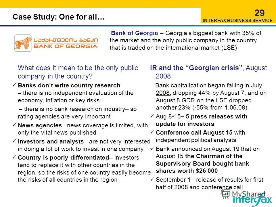 Case Study: One for all… Bank of Georgia – Georgias biggest bank with 35% of the market and the only public company in the country that is traded on the international market (LSE) 29 What does it mean to be the only public company in the country? Ban