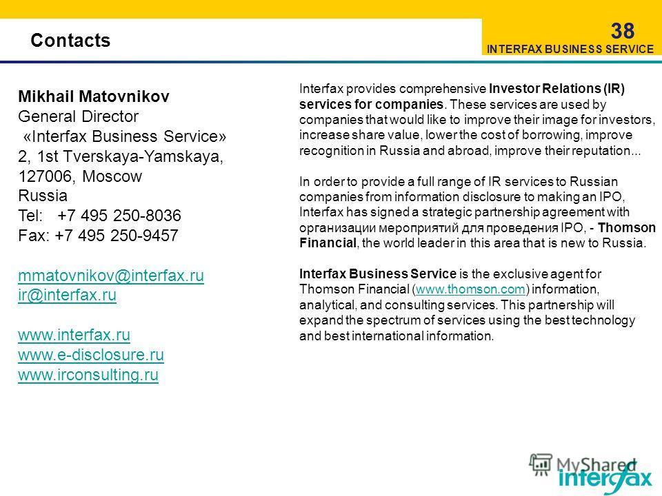 Contacts 38 Mikhail Matovnikov General Director «Interfax Business Service» 2, 1st Tverskaya-Yamskaya, 127006, Moscow Russia Tel: +7 495 250-8036 Fax: +7 495 250-9457 mmatovnikov@interfax.ru ir@interfax.ru www.interfax.ru www.e-disclosure.ru www.irco