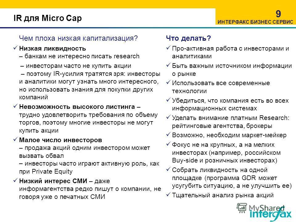 IR для Micro Cap 9 Чем плоха низкая капитализация? Низкая ликвидность – банкам не интересно писать research – инвесторам часто не купить акции – поэтому IR-усилия тратятся зря: инвесторы и аналитики могут узнать много интересного, но использовать зна
