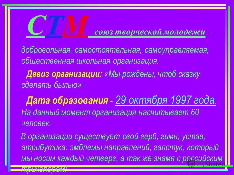 СТМ – союз творческой молодежи – добровольная, самостоятельная, самоуправляемая, общественная школьная организация. Девиз организации: «Мы рождены, чтоб сказку сделать былью» Дата образования - 29 октября 1997 года. На данный момент организация насчи